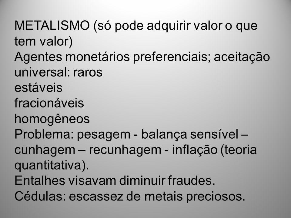 METALISMO (só pode adquirir valor o que tem valor) Agentes monetários preferenciais; aceitação universal: raros estáveis fracionáveis homogêneos Probl