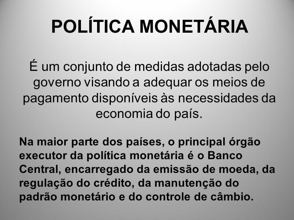 POLÍTICA MONETÁRIA É um conjunto de medidas adotadas pelo governo visando a adequar os meios de pagamento disponíveis às necessidades da economia do p