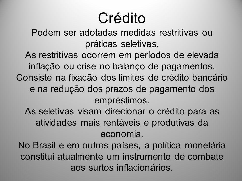 Crédito Podem ser adotadas medidas restritivas ou práticas seletivas. As restritivas ocorrem em períodos de elevada inflação ou crise no balanço de pa