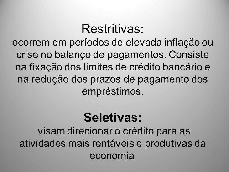 Restritivas: ocorrem em períodos de elevada inflação ou crise no balanço de pagamentos. Consiste na fixação dos limites de crédito bancário e na reduç