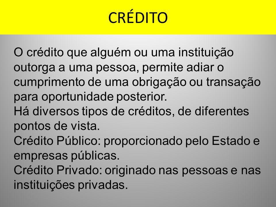 CRÉDITO O crédito que alguém ou uma instituição outorga a uma pessoa, permite adiar o cumprimento de uma obrigação ou transação para oportunidade post
