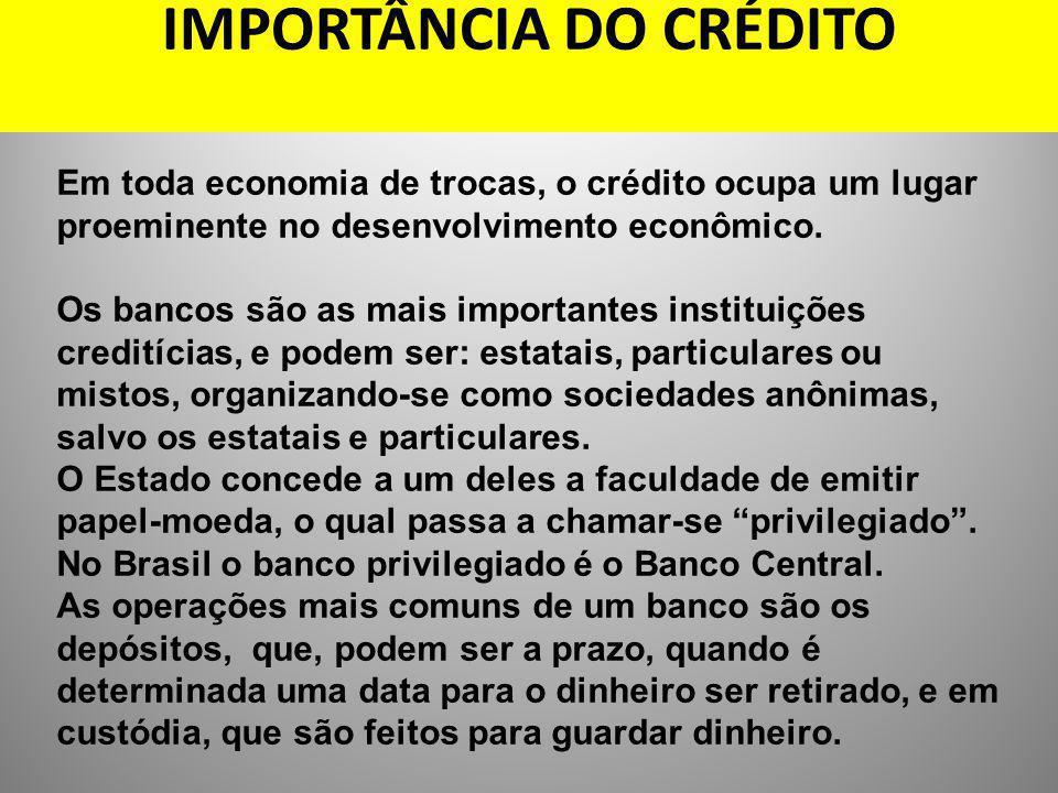 IMPORTÂNCIA DO CRÉDITO Em toda economia de trocas, o crédito ocupa um lugar proeminente no desenvolvimento econômico. Os bancos são as mais importante