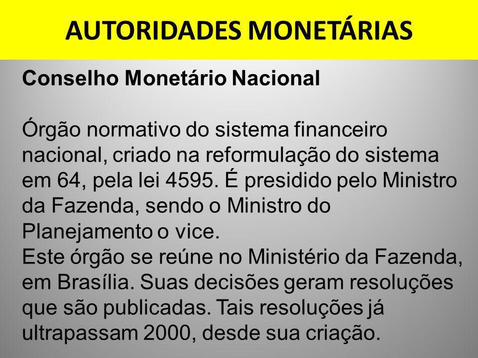 AUTORIDADES MONETÁRIAS Conselho Monetário Nacional Órgão normativo do sistema financeiro nacional, criado na reformulação do sistema em 64, pela lei 4