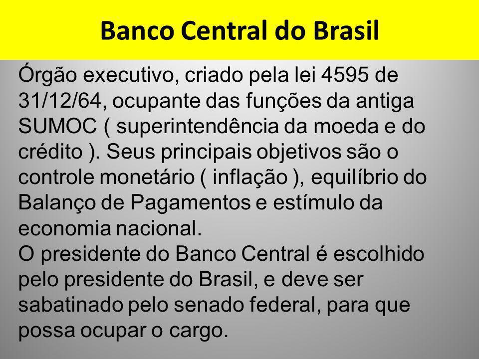 Banco Central do Brasil Órgão executivo, criado pela lei 4595 de 31/12/64, ocupante das funções da antiga SUMOC ( superintendência da moeda e do crédi