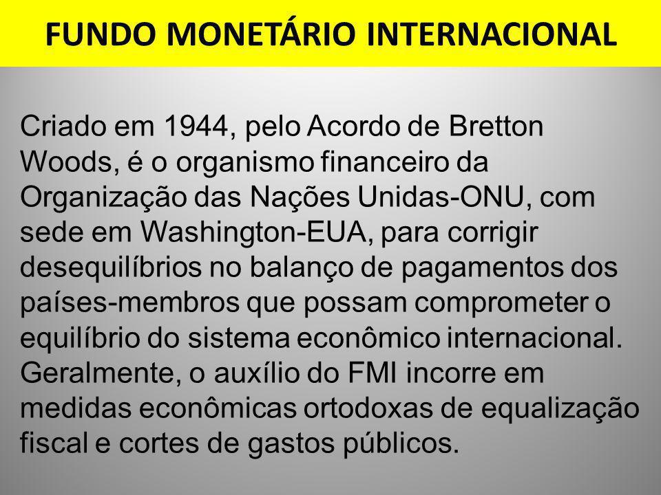 FUNDO MONETÁRIO INTERNACIONAL Criado em 1944, pelo Acordo de Bretton Woods, é o organismo financeiro da Organização das Nações Unidas-ONU, com sede em