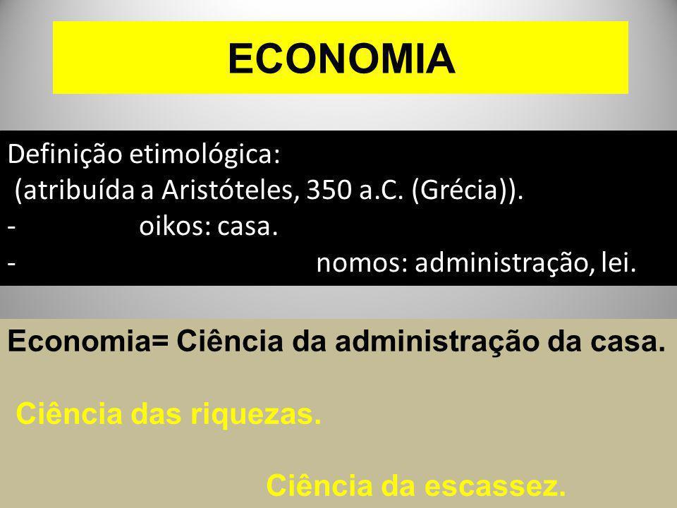 ECONOMIA Definição etimológica: (atribuída a Aristóteles, 350 a.C. (Grécia)). - oikos: casa. - nomos: administração, lei. Economia= Ciência da adminis