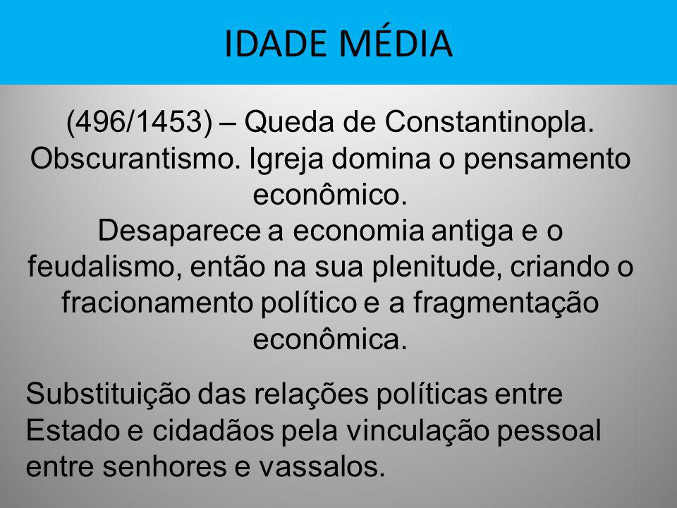 IDADE MÉDIA (496/1453) – Queda de Constantinopla. Obscurantismo. Igreja domina o pensamento econômico. Desaparece a economia antiga e o feudalismo, en