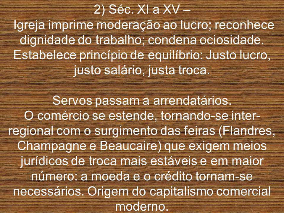 2) Séc. XI a XV – Igreja imprime moderação ao lucro; reconhece dignidade do trabalho; condena ociosidade. Estabelece princípio de equilíbrio: Justo lu