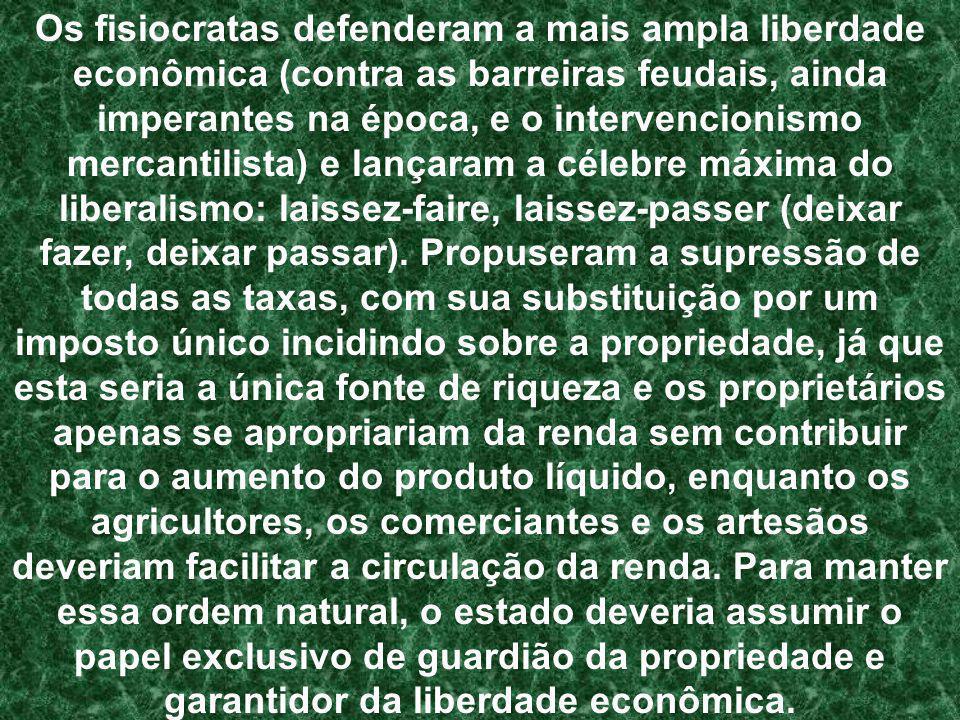 Os fisiocratas defenderam a mais ampla liberdade econômica (contra as barreiras feudais, ainda imperantes na época, e o intervencionismo mercantilista