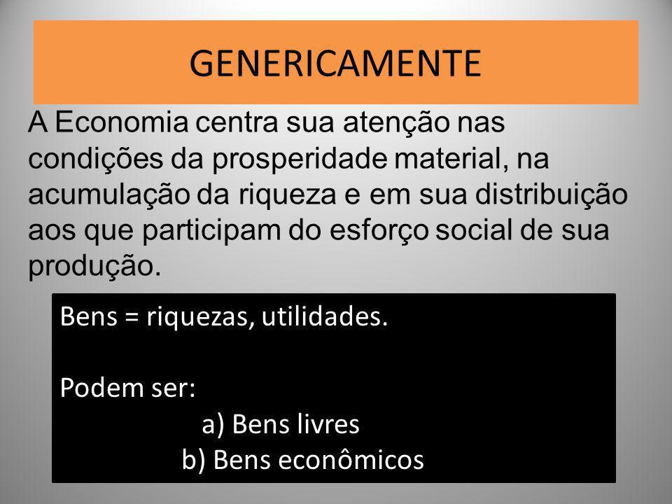 GENERICAMENTE A Economia centra sua atenção nas condições da prosperidade material, na acumulação da riqueza e em sua distribuição aos que participam