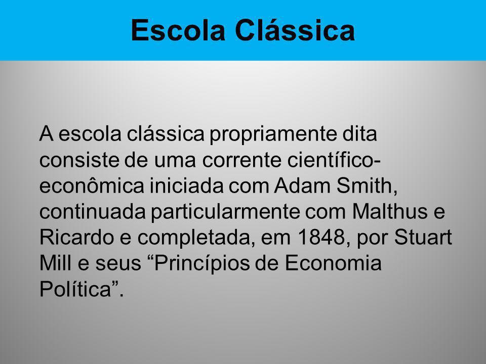 Escola Clássica A escola clássica propriamente dita consiste de uma corrente científico- econômica iniciada com Adam Smith, continuada particularmente