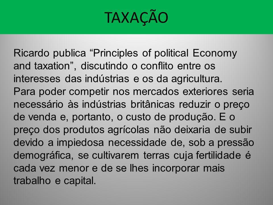 """TAXAÇÃO Ricardo publica """"Principles of political Economy and taxation"""", discutindo o conflito entre os interesses das indústrias e os da agricultura."""