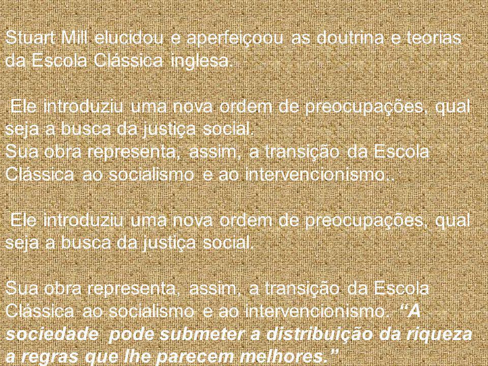 Stuart Mill elucidou e aperfeiçoou as doutrina e teorias da Escola Clássica inglesa. Ele introduziu uma nova ordem de preocupações, qual seja a busca