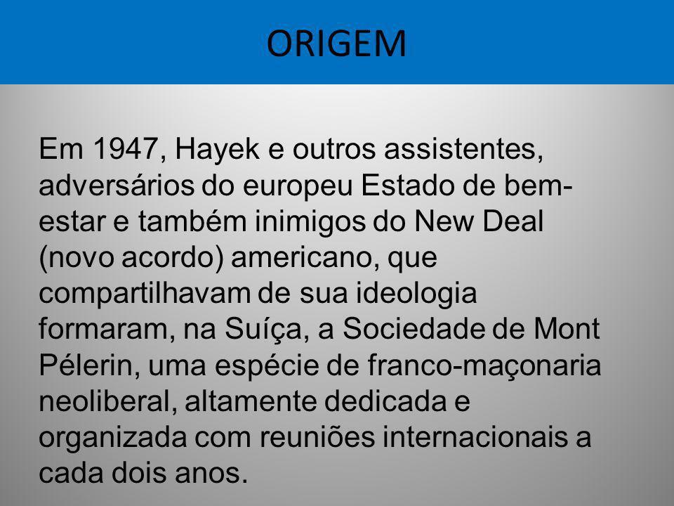 ORIGEM Em 1947, Hayek e outros assistentes, adversários do europeu Estado de bem- estar e também inimigos do New Deal (novo acordo) americano, que com