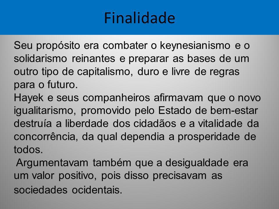 Finalidade Seu propósito era combater o keynesianismo e o solidarismo reinantes e preparar as bases de um outro tipo de capitalismo, duro e livre de r