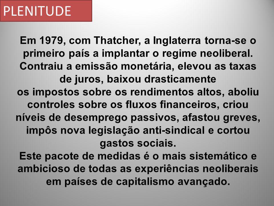 Em 1979, com Thatcher, a Inglaterra torna-se o primeiro país a implantar o regime neoliberal. Contraiu a emissão monetária, elevou as taxas de juros,