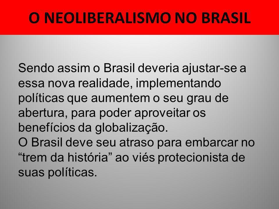 O NEOLIBERALISMO NO BRASIL Sendo assim o Brasil deveria ajustar-se a essa nova realidade, implementando políticas que aumentem o seu grau de abertura,