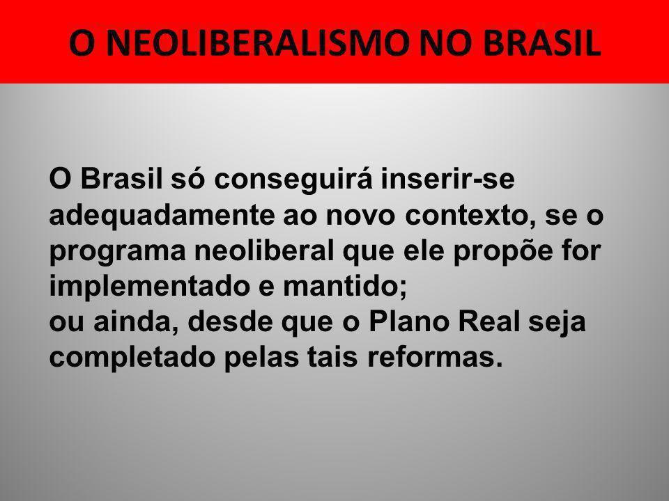 O NEOLIBERALISMO NO BRASIL O Brasil só conseguirá inserir-se adequadamente ao novo contexto, se o programa neoliberal que ele propõe for implementado