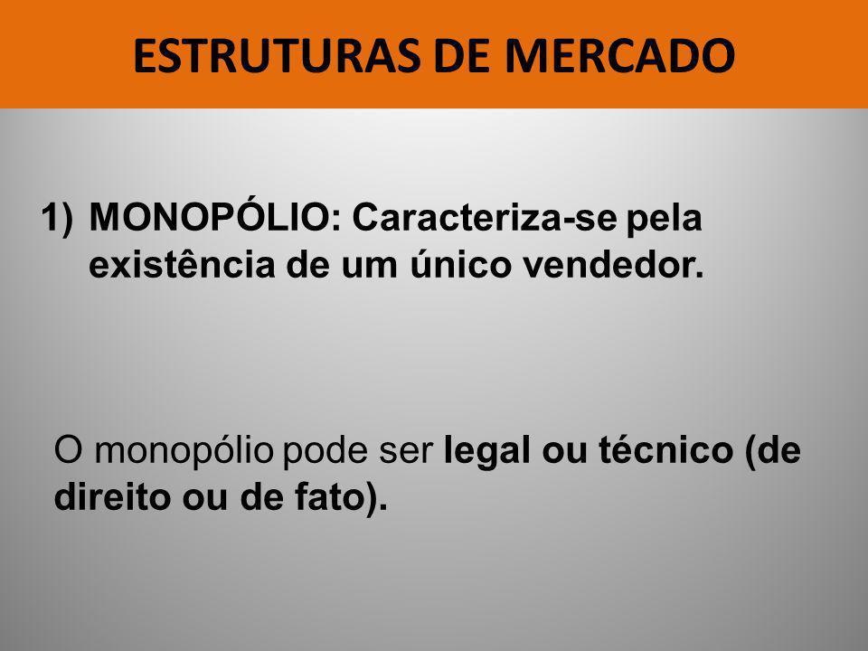 ESTRUTURAS DE MERCADO 1)MONOPÓLIO: Caracteriza-se pela existência de um único vendedor. O monopólio pode ser legal ou técnico (de direito ou de fato).