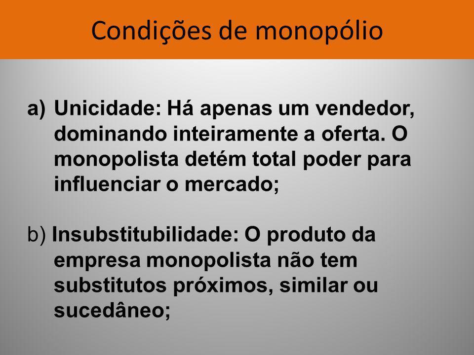 Condições de monopólio a)Unicidade: Há apenas um vendedor, dominando inteiramente a oferta. O monopolista detém total poder para influenciar o mercado