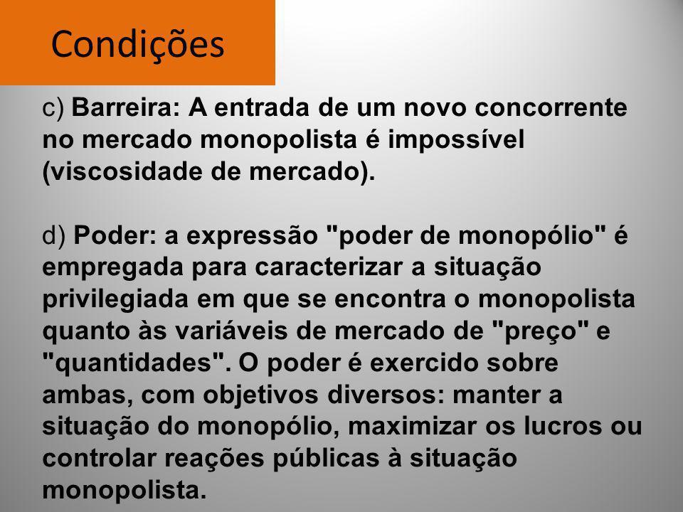 Condições c) Barreira: A entrada de um novo concorrente no mercado monopolista é impossível (viscosidade de mercado). d) Poder: a expressão
