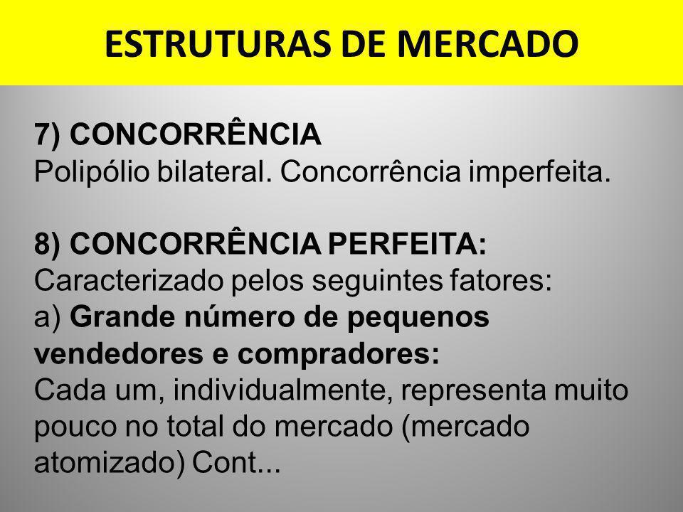 ESTRUTURAS DE MERCADO 7) CONCORRÊNCIA Polipólio bilateral. Concorrência imperfeita. 8) CONCORRÊNCIA PERFEITA: Caracterizado pelos seguintes fatores: a