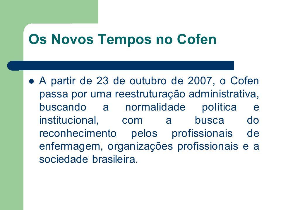 Os Novos Tempos no Cofen  A partir de 23 de outubro de 2007, o Cofen passa por uma reestruturação administrativa, buscando a normalidade política e institucional, com a busca do reconhecimento pelos profissionais de enfermagem, organizações profissionais e a sociedade brasileira.