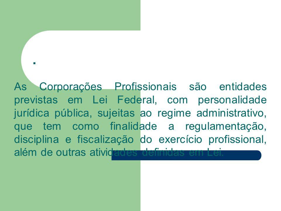 . As Corporações Profissionais são entidades previstas em Lei Federal, com personalidade jurídica pública, sujeitas ao regime administrativo, que tem como finalidade a regulamentação, disciplina e fiscalização do exercício profissional, além de outras atividades definidas em Lei.