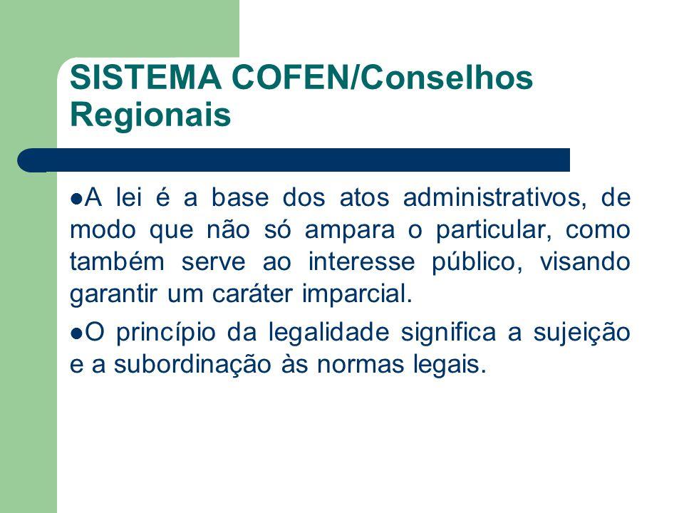 SISTEMA COFEN/Conselhos Regionais  A lei é a base dos atos administrativos, de modo que não só ampara o particular, como também serve ao interesse público, visando garantir um caráter imparcial.
