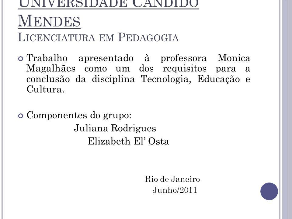 U NIVERSIDADE C ANDIDO M ENDES L ICENCIATURA EM P EDAGOGIA Trabalho apresentado à professora Monica Magalhães como um dos requisitos para a conclusão da disciplina Tecnologia, Educação e Cultura.