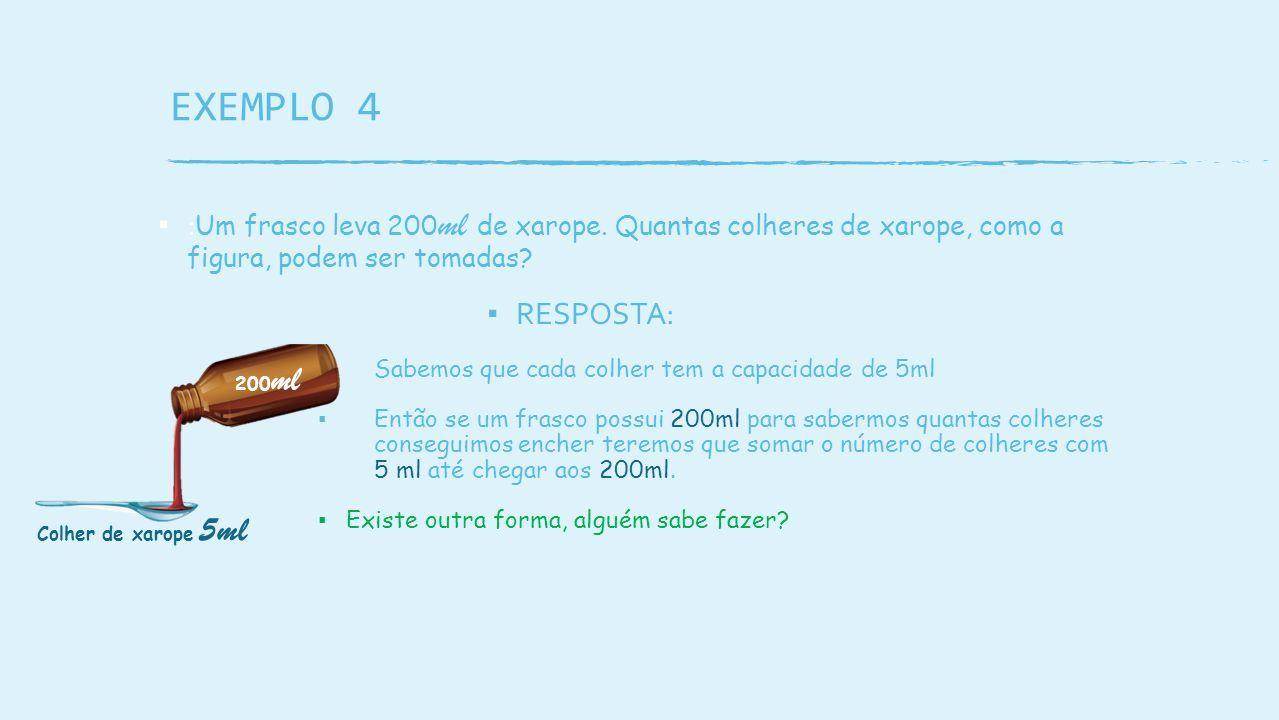 EXEMPLO 4 ▪ : Um frasco leva 200 ml de xarope.