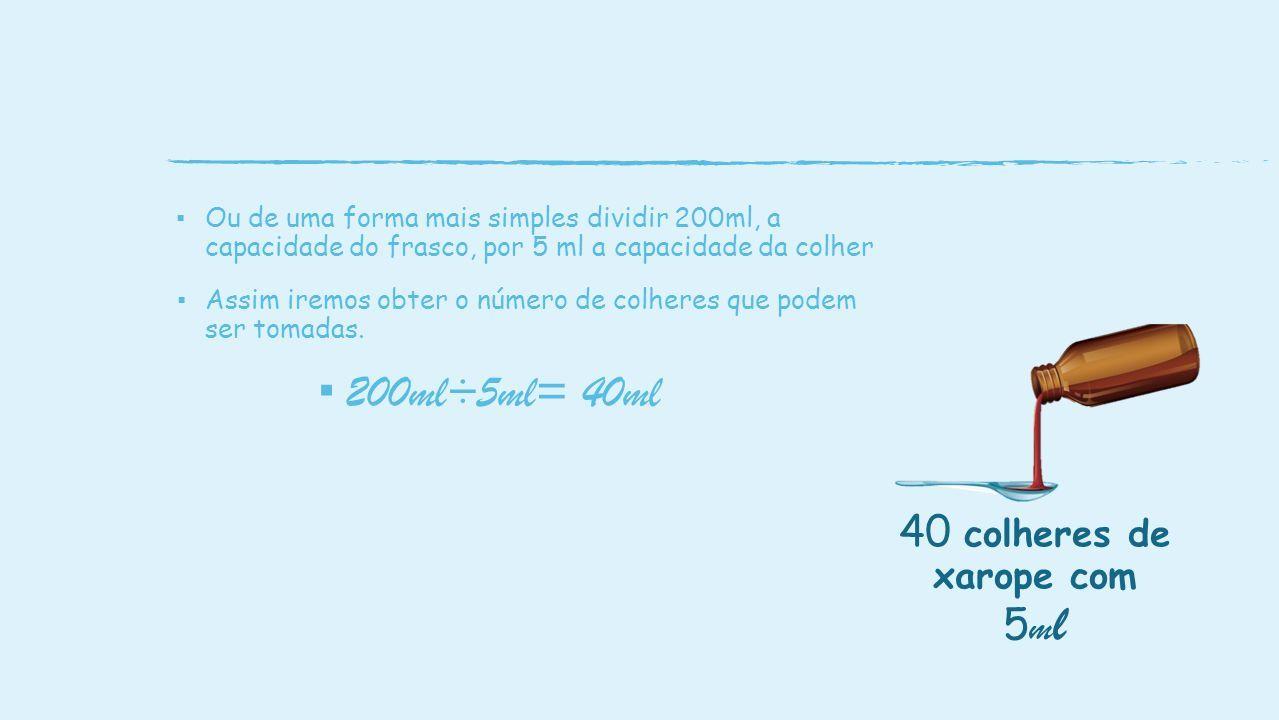 ▪ Ou de uma forma mais simples dividir 200ml, a capacidade do frasco, por 5 ml a capacidade da colher ▪ Assim iremos obter o número de colheres que podem ser tomadas.
