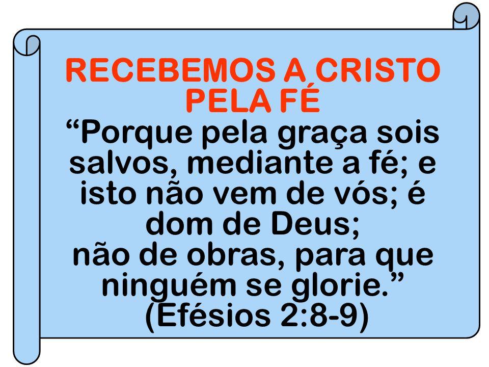 """RECEBEMOS A CRISTO PELA FÉ """"Porque pela graça sois salvos, mediante a fé; e isto não vem de vós; é dom de Deus; não de obras, para que ninguém se glor"""