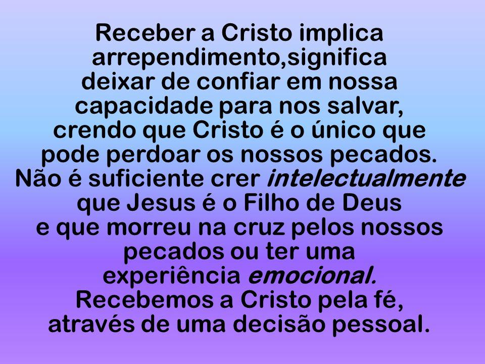 Receber a Cristo implica arrependimento,significa deixar de confiar em nossa capacidade para nos salvar, crendo que Cristo é o único que pode perdoar