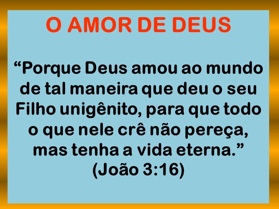 """O AMOR DE DEUS """"Porque Deus amou ao mundo de tal maneira que deu o seu Filho unigênito, para que todo o que nele crê não pereça, mas tenha a vida eter"""