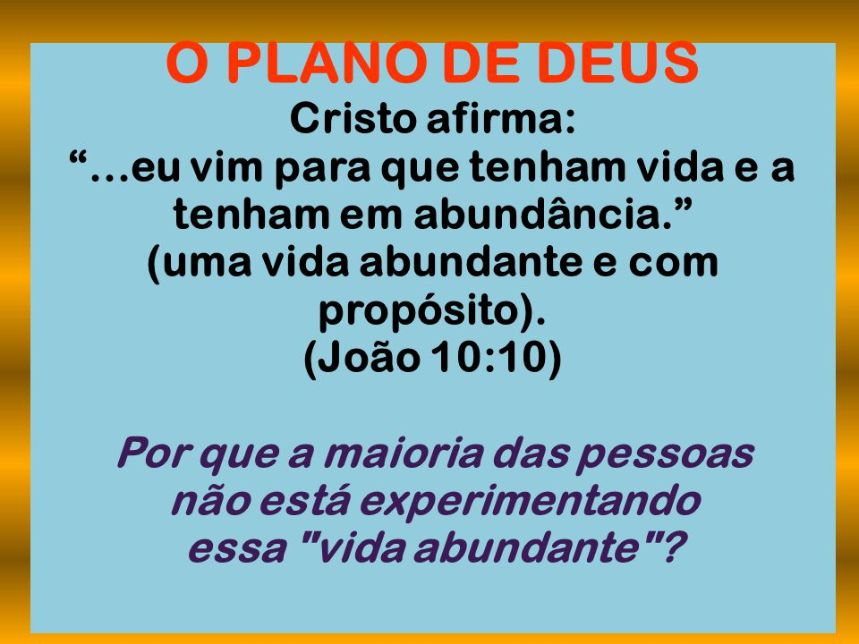 """O PLANO DE DEUS Cristo afirma: """"...eu vim para que tenham vida e a tenham em abundância."""" (uma vida abundante e com propósito). (João 10:10) Por que a"""