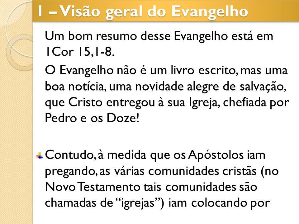 1 – Visão geral do Evangelho Um bom resumo desse Evangelho está em 1Cor 15,1-8. O Evangelho não é um livro escrito, mas uma boa notícia, uma novidade