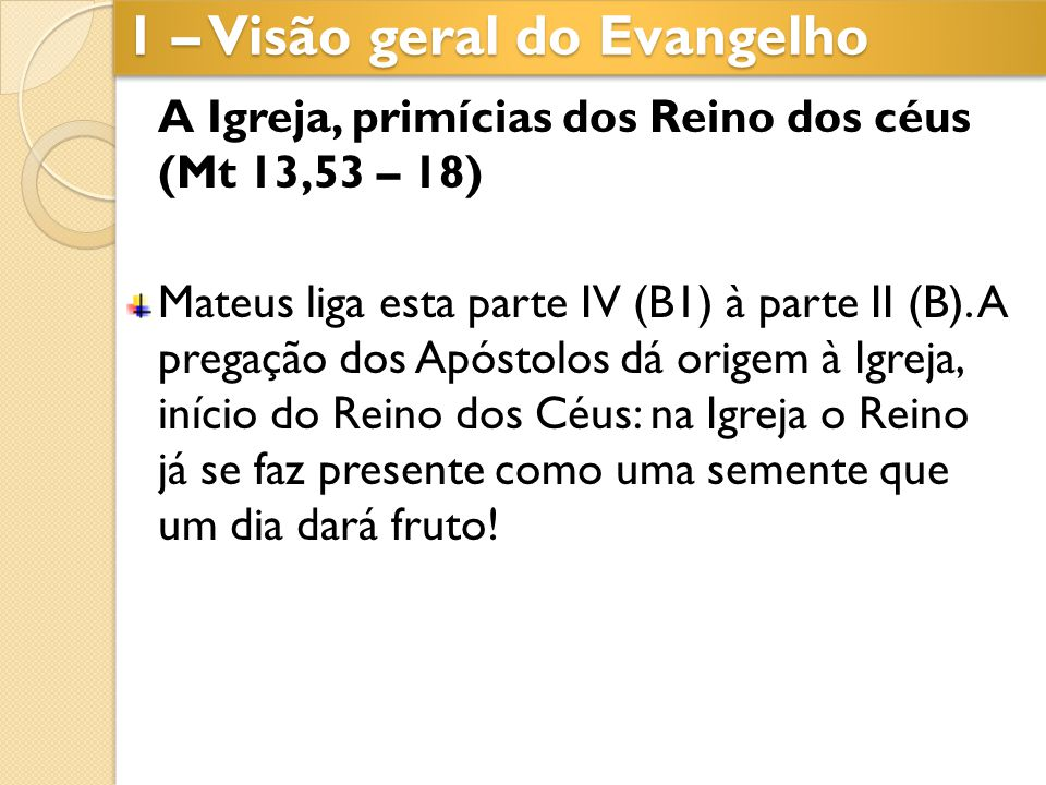 A Igreja, primícias dos Reino dos céus (Mt 13,53 – 18) Mateus liga esta parte IV (B1) à parte II (B). A pregação dos Apóstolos dá origem à Igreja, iní
