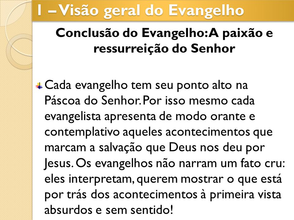 Conclusão do Evangelho: A paixão e ressurreição do Senhor Cada evangelho tem seu ponto alto na Páscoa do Senhor. Por isso mesmo cada evangelista apres