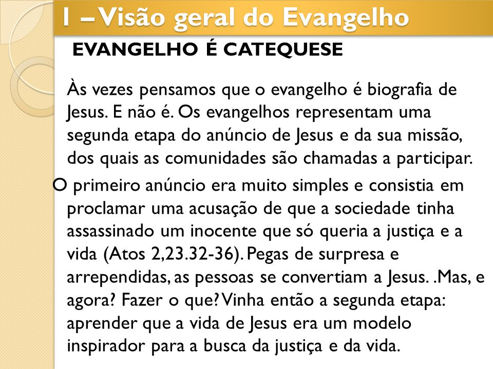 EVANGELHO É CATEQUESE Às vezes pensamos que o evangelho é biografia de Jesus. E não é. Os evangelhos representam uma segunda etapa do anúncio de Jesus