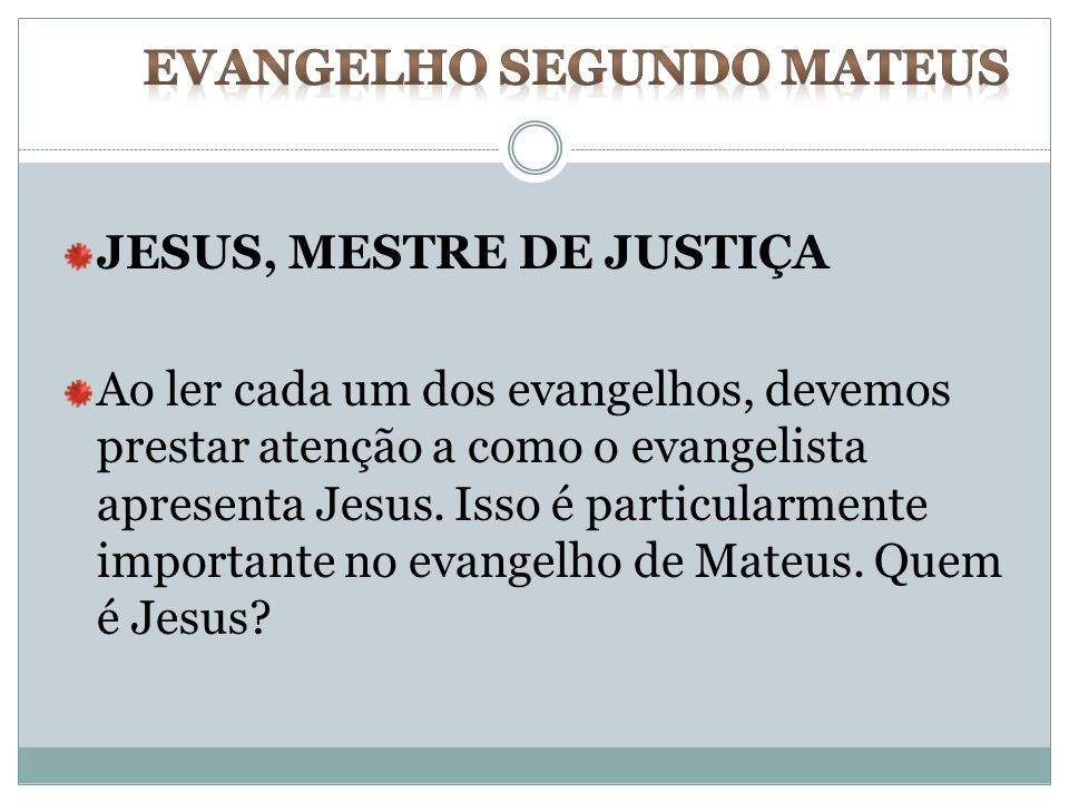JESUS, MESTRE DE JUSTIÇA Ao ler cada um dos evangelhos, devemos prestar atenção a como o evangelista apresenta Jesus. Isso é particularmente important