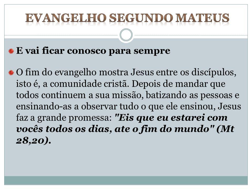 E vai ficar conosco para sempre O fim do evangelho mostra Jesus entre os discípulos, isto é, a comunidade cristã. Depois de mandar que todos continuem