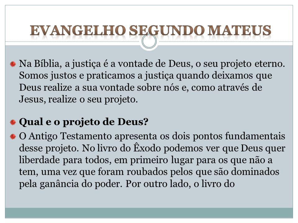 Na Bíblia, a justiça é a vontade de Deus, o seu projeto eterno. Somos justos e praticamos a justiça quando deixamos que Deus realize a sua vontade sob