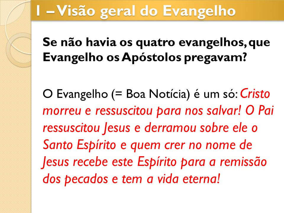 1 – Visão geral do Evangelho Se não havia os quatro evangelhos, que Evangelho os Apóstolos pregavam? O Evangelho (= Boa Notícia) é um só: Cristo morre