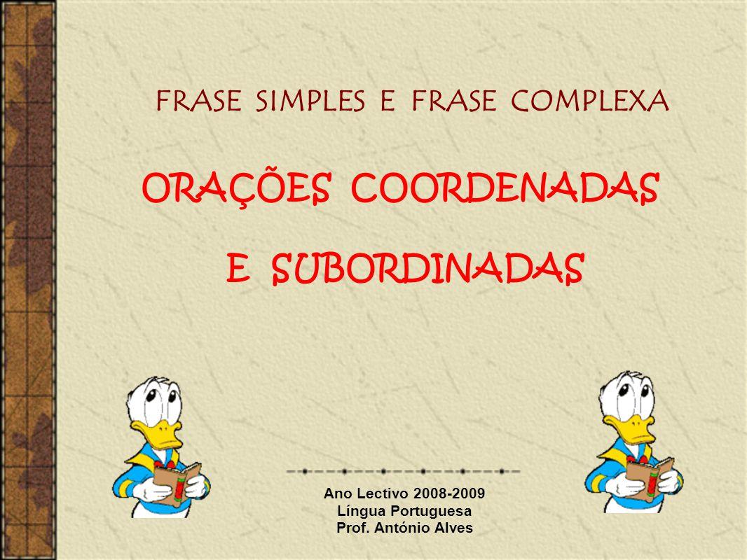 Ano Lectivo 2008-2009 Língua Portuguesa Prof. António Alves FRASE SIMPLES E FRASE COMPLEXA ORAÇÕES COORDENADAS E SUBORDINADAS