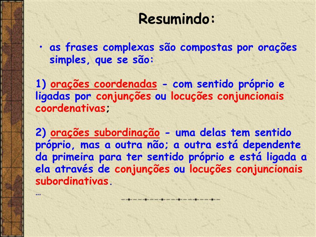 Resumindo: as frases complexas são compostas por orações simples, que se são: 1) orações coordenadas - com sentido próprio e ligadas por conjunções ou