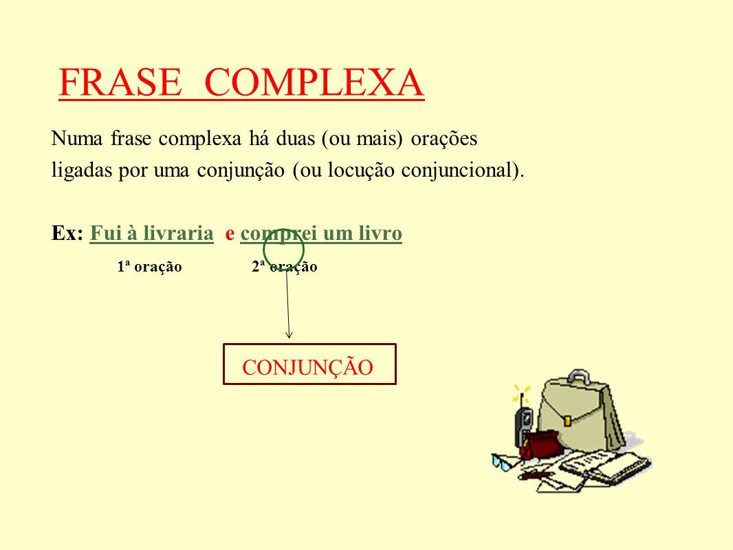 FRASE COMPLEXA Numa frase complexa há duas (ou mais) orações ligadas por uma conjunção (ou locução conjuncional). Ex: Fui à livraria e comprei um livr