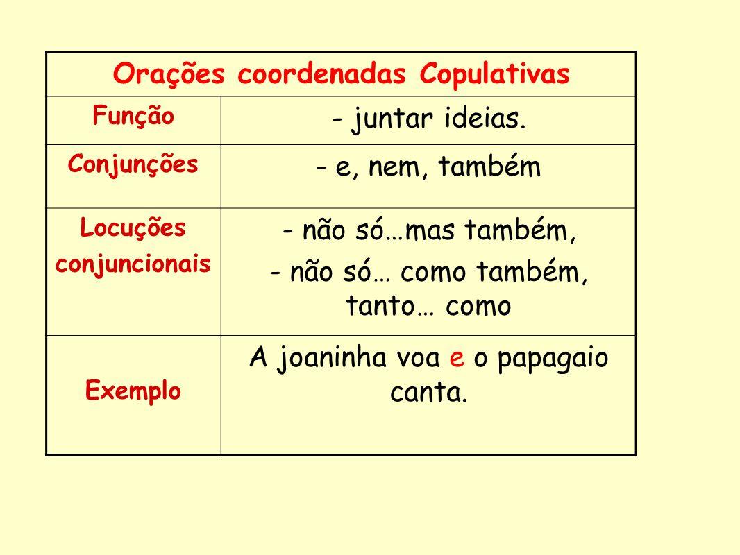 Orações coordenadas Copulativas Função - juntar ideias. Conjunções - e, nem, também Locuções conjuncionais - não só…mas também, - não só… como também,