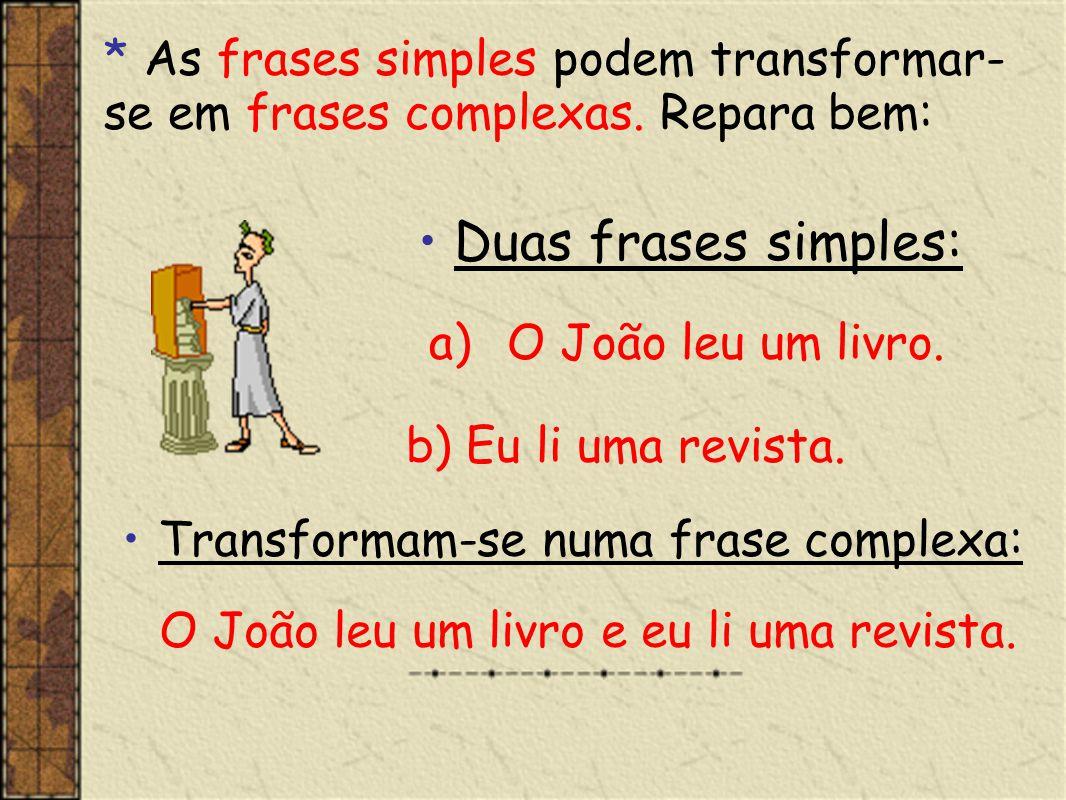 * As frases simples podem transformar- se em frases complexas. Repara bem: Duas frases simples: a)O João leu um livro. b) Eu li uma revista. Transform
