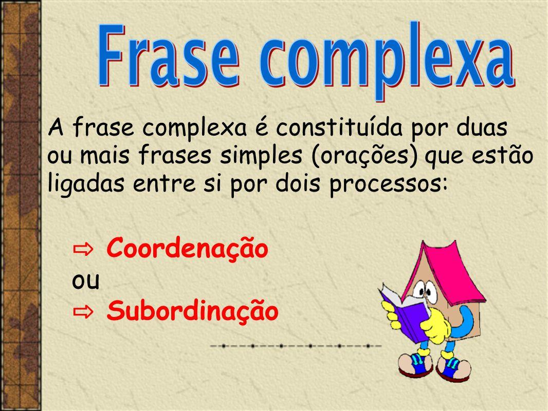 A frase complexa é constituída por duas ou mais frases simples (orações) que estão ligadas entre si por dois processos: ⇨ Coordenação ou ⇨ Subordinaçã